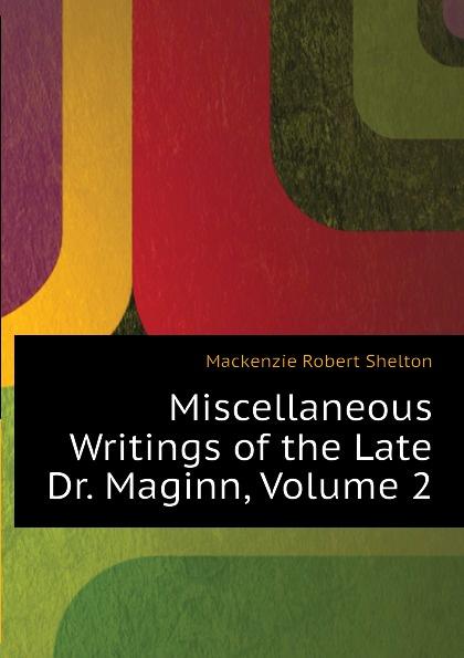 Фото - Mackenzie Robert Shelton Miscellaneous Writings of the Late Dr. Maginn, Volume 2 mackenzie robert shelton america a history