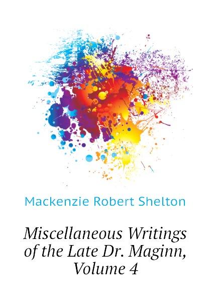 Фото - Mackenzie Robert Shelton Miscellaneous Writings of the Late Dr. Maginn, Volume 4 mackenzie robert shelton america a history