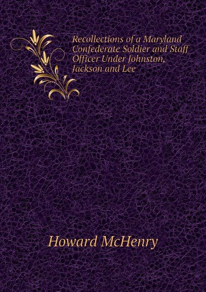 Howard McHenry Recollections of a Maryland Confederate Soldier and Staff Officer Under Johnston, Jackson and Lee