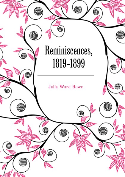 Howe Julia Ward Reminiscences, 1819-1899 julia ward howe 1819 1910 volume 1