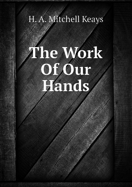 H. A. Mitchell Keays The Work Of Our Hands h a mitchell keays the work of our hands