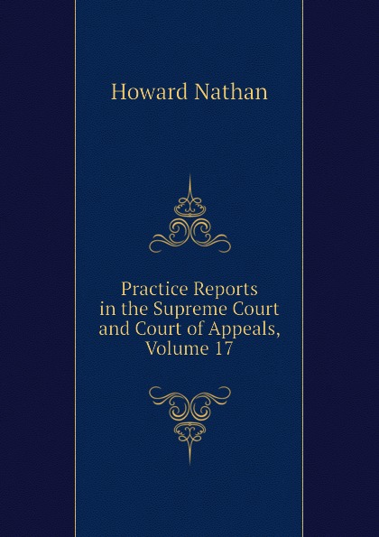 Howard Nathan Practice Reports in the Supreme Court and Court of Appeals, Volume 17