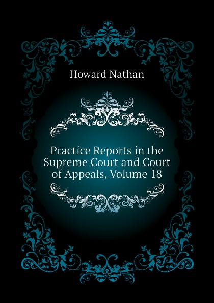 Howard Nathan Practice Reports in the Supreme Court and Court of Appeals, Volume 18