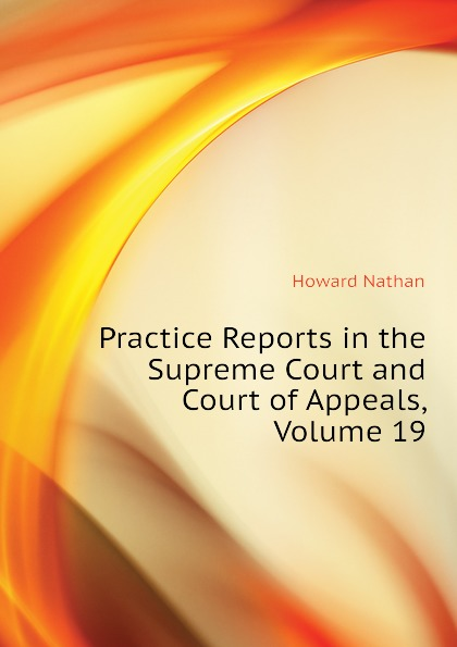 Howard Nathan Practice Reports in the Supreme Court and Court of Appeals, Volume 19