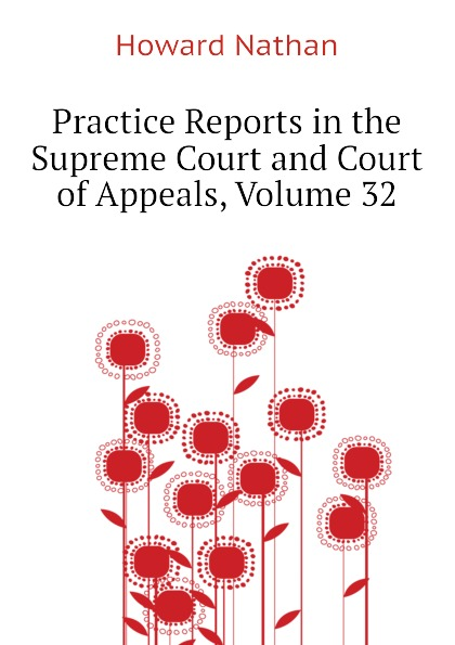 Howard Nathan Practice Reports in the Supreme Court and Court of Appeals, Volume 32