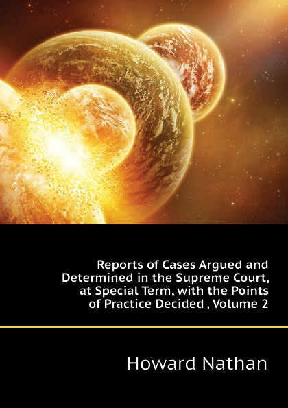 Howard Nathan Reports of Cases Argued and Determined in the Supreme Court, at Special Term, with the Points of Practice Decided , Volume 2