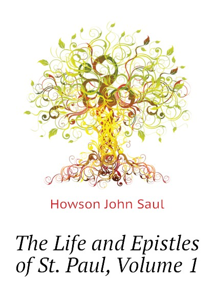 Howson John Saul The Life and Epistles of St. Paul, Volume 1
