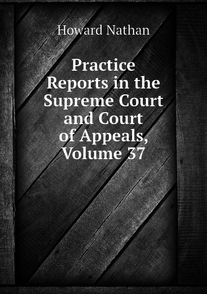 Howard Nathan Practice Reports in the Supreme Court and Court of Appeals, Volume 37