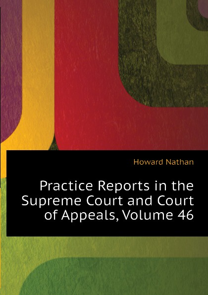 Howard Nathan Practice Reports in the Supreme Court and Court of Appeals, Volume 46