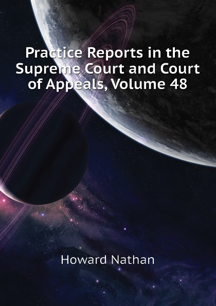 Howard Nathan Practice Reports in the Supreme Court and Court of Appeals, Volume 48
