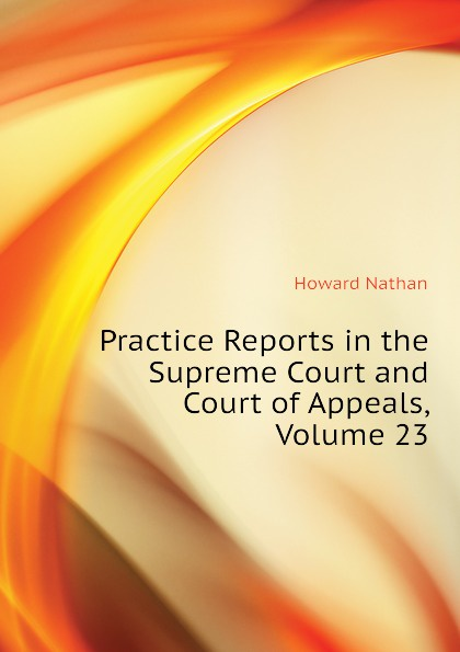 Howard Nathan Practice Reports in the Supreme Court and Court of Appeals, Volume 23