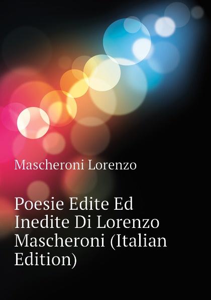 Mascheroni Lorenzo Poesie Edite Ed Inedite Di Lorenzo Mascheroni (Italian Edition) цена и фото