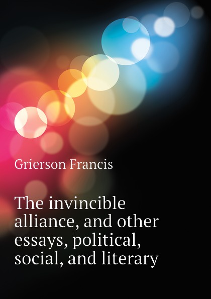 Grierson Francis The invincible alliance, and other essays, political, social, and literary hugh miller essays historical and biographical political social literary and scientific