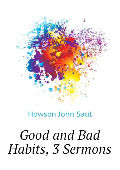 Howson John Saul Good and Bad Habits, 3 Sermons
