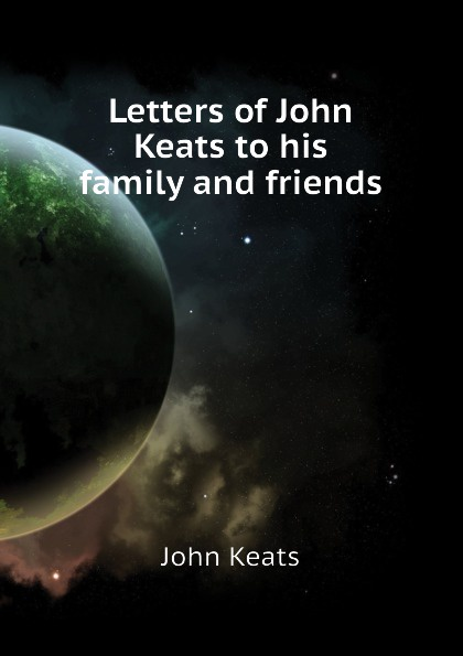 Keats John Letters of John Keats to his family and friends other keats