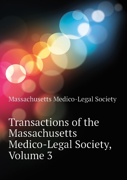 Massachusetts Medico-Legal Society Transactions of the Massachusetts Medico-Legal Society, Volume 3