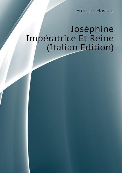 Masson Frederic Josephine Imperatrice Et Reine (Italian Edition) turquan joseph l imperatrice josephine