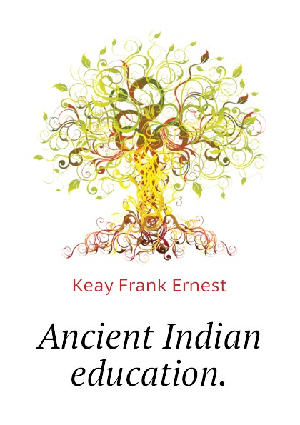 Keay Frank Ernest Ancient Indian education.