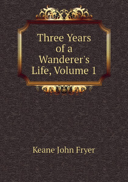 Keane John Fryer Three Years of a Wanderers Life, Volume 1