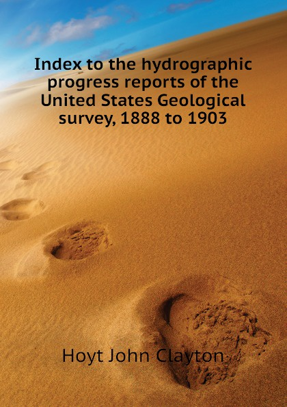 Hoyt John Clayton Index to the hydrographic progress reports of the United States Geological survey, 1888 to 1903