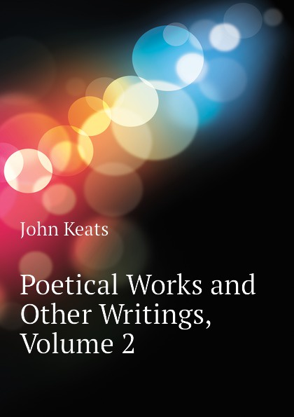 Keats John Poetical Works and Other Writings, Volume 2