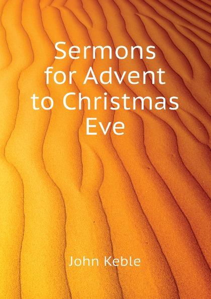 John Keble Sermons for Advent to Christmas Eve john rowland west parish sermons for the advent and christmas seasons