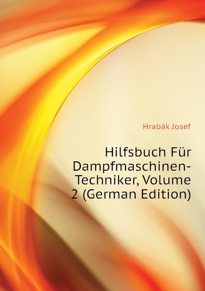 Hrabák Josef Hilfsbuch Fur Dampfmaschinen-Techniker, Volume 2 (German Edition) josef wiel tisch fur magenkranke german edition