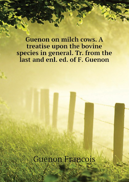 Guenon on milch cows. A treatise upon the bovine species in general. Tr. from the last and enl. ed. of F. Guenon