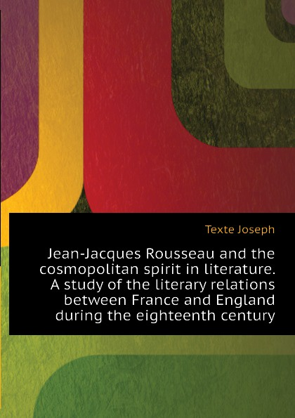 Texte Joseph Jean-Jacques Rousseau and the cosmopolitan spirit in literature. A study of the literary relations between France and England during the eighteenth century