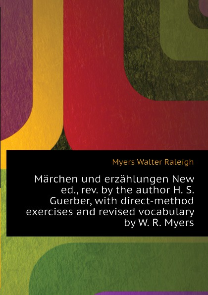 Myers Walter Raleigh Marchen und erzahlungen New ed., rev. by the author H. S. Guerber, with direct-method exercises and revised vocabulary by W. R. Myers helen myers r no sanctuary