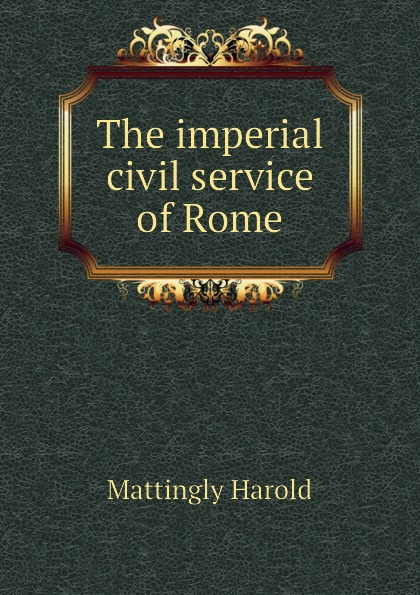 Mattingly Harold The imperial civil service of Rome