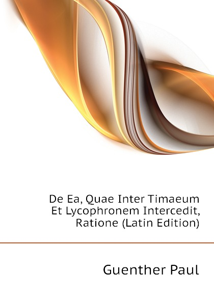 Guenther Paul De Ea, Quae Inter Timaeum Et Lycophronem Intercedit, Ratione (Latin Edition) guenther paul de ea quae inter timaeum et lycophronem intercedit ratione latin edition