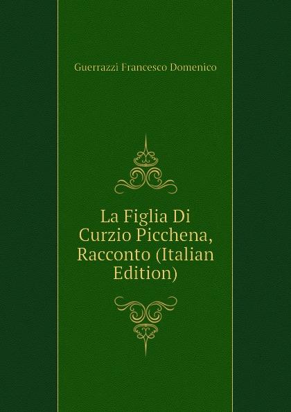 Guerrazzi Francesco Domenico La Figlia Di Curzio Picchena, Racconto (Italian Edition) guerrazzi francesco domenico isabella orsini duchessa di bracciano italian edition