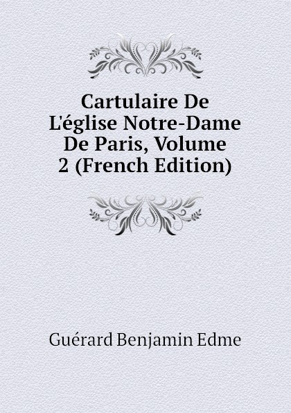 Guérard Benjamin Edme Cartulaire De Leglise Notre-Dame De Paris, Volume 2 (French Edition) цены