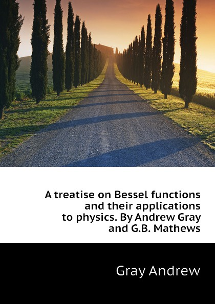 Gray Andrew A treatise on Bessel functions and their applications to physics. By Andrew Gray and G.B. Mathews andrew gray a treatise on spinning machinery