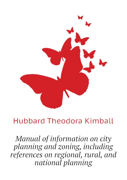 Hubbard Theodora Kimball Manual of information on city planning and zoning, including references on regional, rural, and national planning