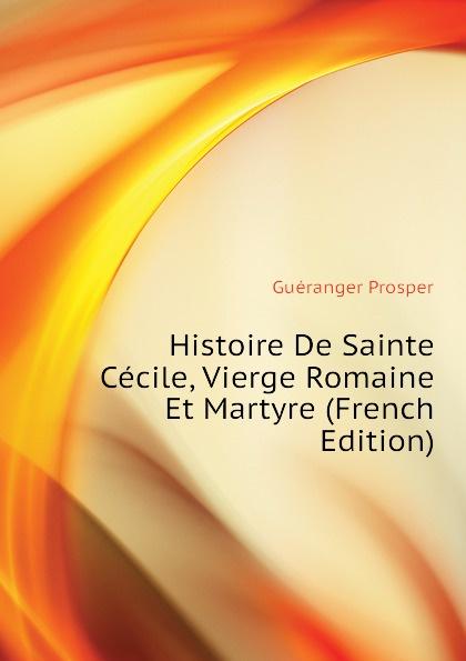 Guéranger Prosper Histoire De Sainte Cecile, Vierge Romaine Et Martyre (French Edition)