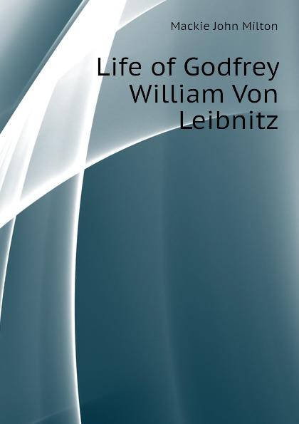 Mackie John Milton Life of Godfrey William Von Leibnitz