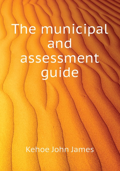 Kehoe John James The municipal and assessment guide