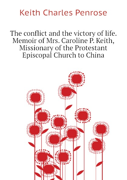 Keith Charles Penrose The conflict and the victory of life. Memoir of Mrs. Caroline P. Keith, Missionary of the Protestant Episcopal Church to China keith laidler the last empress the she dragon of china
