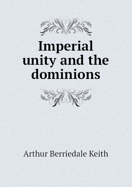 Keith Arthur Berriedale Imperial unity and the dominions