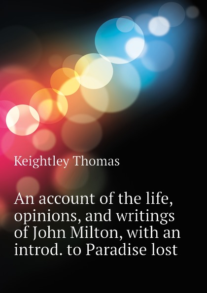 Keightley Thomas An account of the life, opinions, and writings of John Milton, with an introd. to Paradise lost