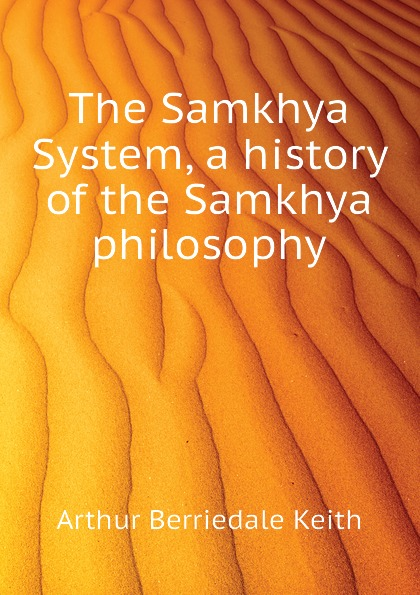 Keith Arthur Berriedale The Samkhya System, a history of the Samkhya philosophy samkhya philosophy a generic view