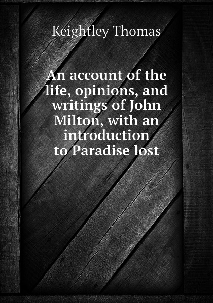 Keightley Thomas An account of the life, opinions, and writings of John Milton, with an introduction to Paradise lost