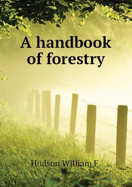 Hudson William F. A handbook of forestry