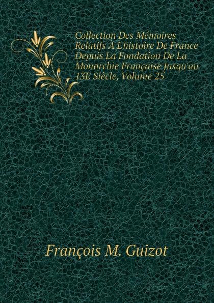 M. Guizot Collection Des Memoires Relatifs A Lhistoire De France Depuis La Fondation De La Monarchie Francaise Jusquau 13E Siecle, Volume 25