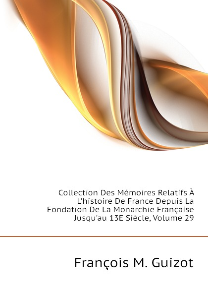 M. Guizot Collection Des Memoires Relatifs A Lhistoire De France Depuis La Fondation De La Monarchie Francaise Jusquau 13E Siecle, Volume 29