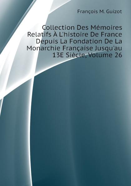 M. Guizot Collection Des Memoires Relatifs A Lhistoire De France Depuis La Fondation De La Monarchie Francaise Jusquau 13E Siecle, Volume 26
