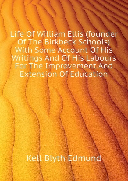 Kell Blyth Edmund Life Of William Ellis (founder Of The Birkbeck Schools) With Some Account Of His Writings And Of His Labours For The Improvement And Extension Of Education hopper edmund carles some account of the parish of starston norfolk