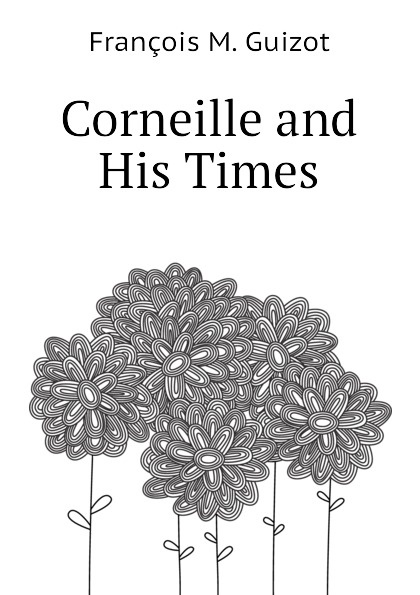 M. Guizot Corneille and His Times
